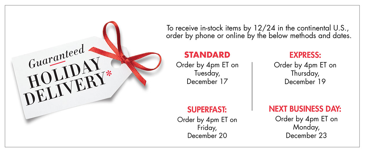 Guaranteed Holiday Delivery. Order by 4pm ET on Tuesday, December 17 to receive in-stock items by 12/24