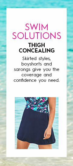 Swim Solutions: Thigh Concealing. Skirted styles, boyshorts and sarongs give you the coverage and confidence you need.