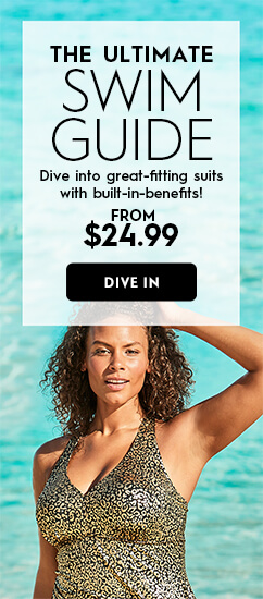 The Ultimate Swim Guide. Dive into great-fitting suits with built-in-benefits! from $24.99. Dive In.