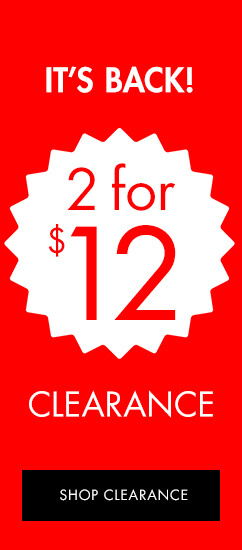 It's Back. 2 for $12 Clearance. Shop Clearance.